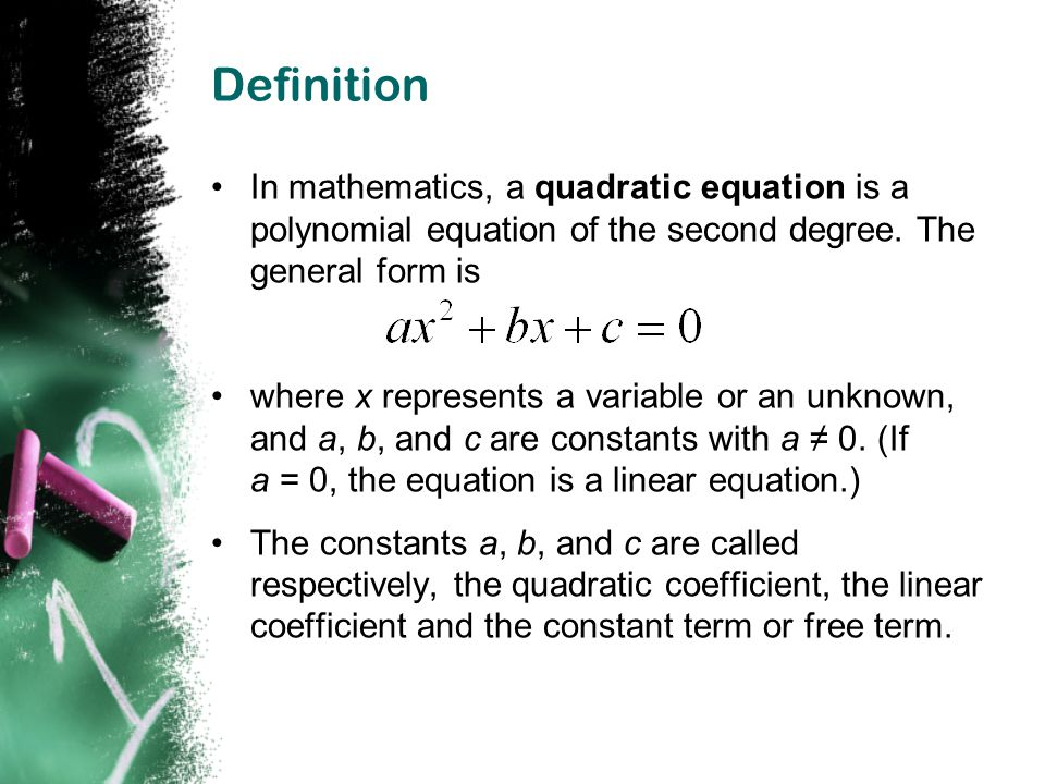 Definition In mathematics, a quadratic equation is a polynomial equation of the second degree. The general form is.