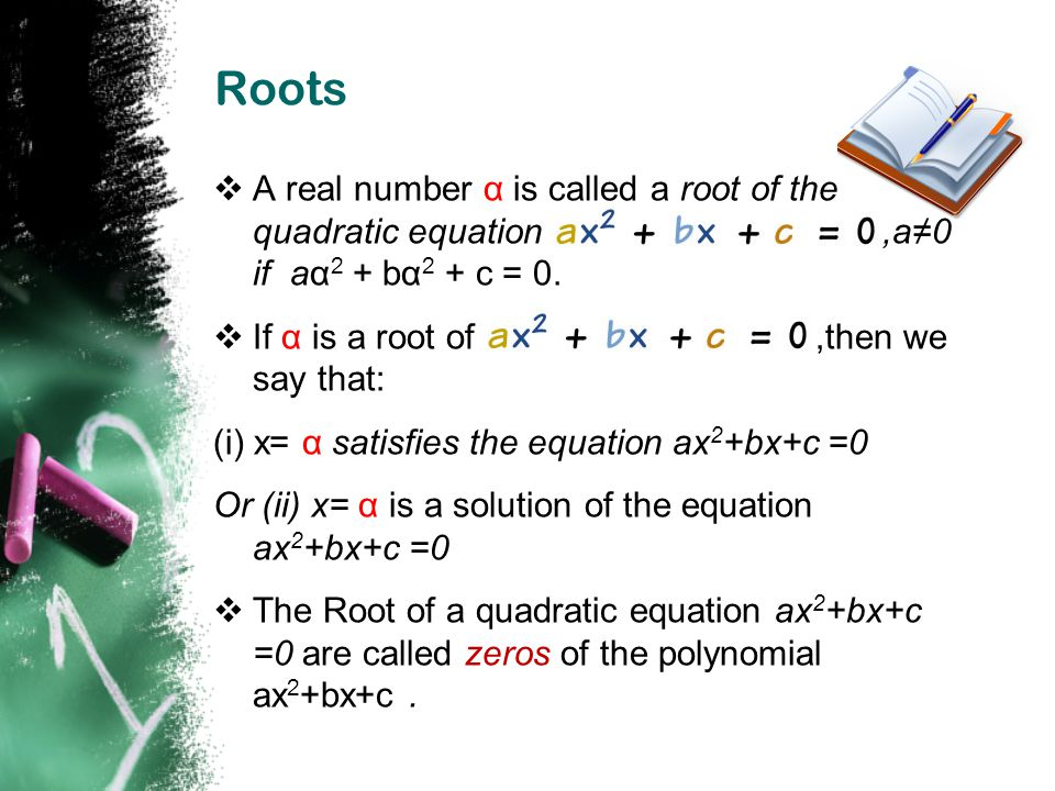 Roots A real number α is called a root of the quadratic equation ,a≠0 if aα2 + bα2 + c = 0.