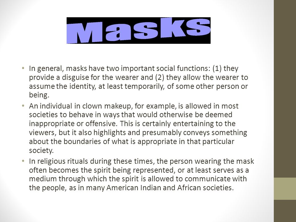 In general, masks have two important social functions: (1) they provide a disguise for the wearer and (2) they allow the wearer to assume the identity, at least temporarily, of some other person or being.