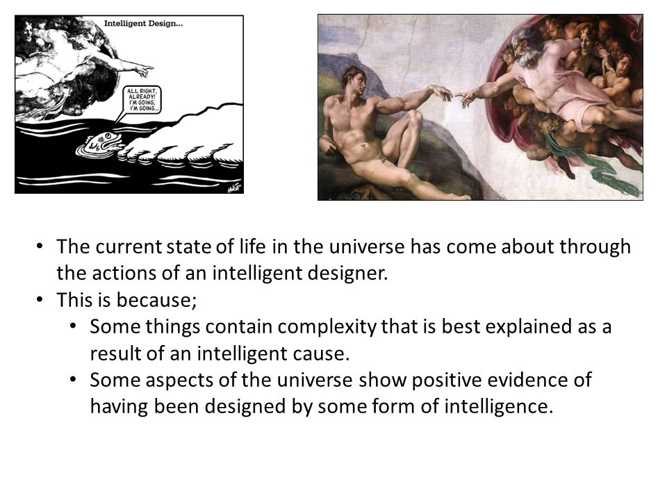The current state of life in the universe has come about through the actions of an intelligent designer.
