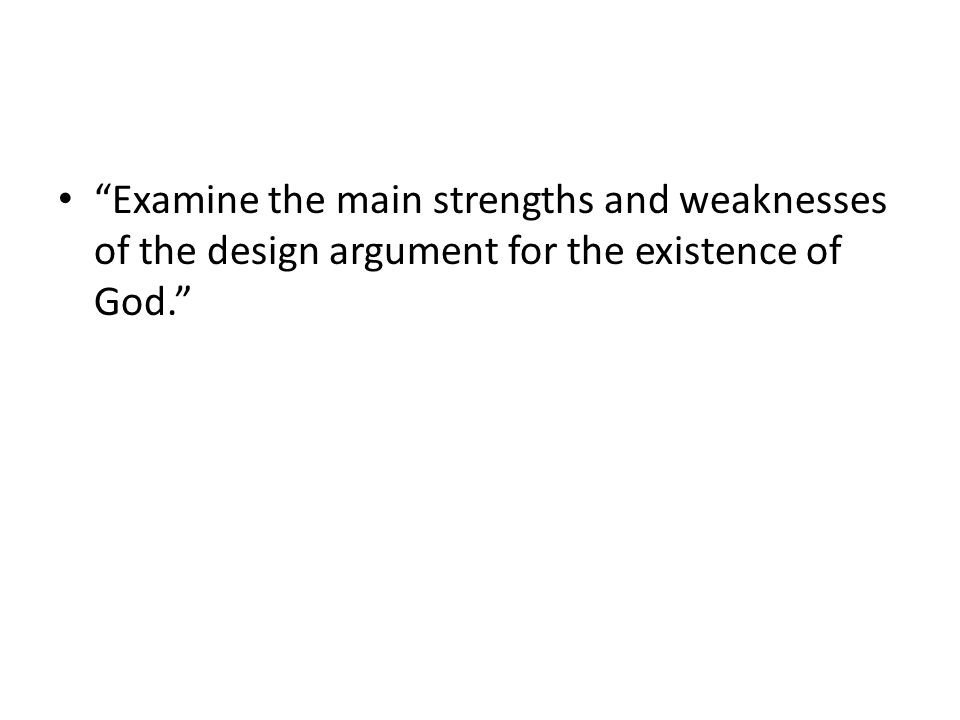 Examine the main strengths and weaknesses of the design argument for the existence of God.