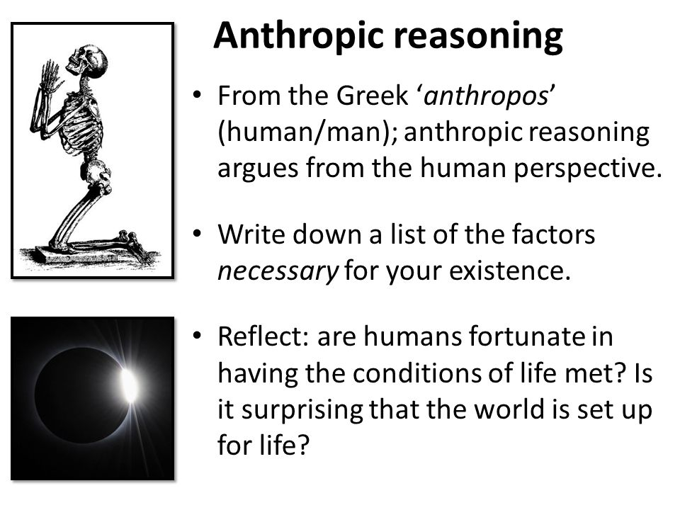 Anthropic reasoning From the Greek 'anthropos' (human/man); anthropic reasoning argues from the human perspective.