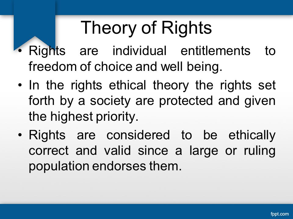 Theory of Rights Rights are individual entitlements to freedom of choice and well being.