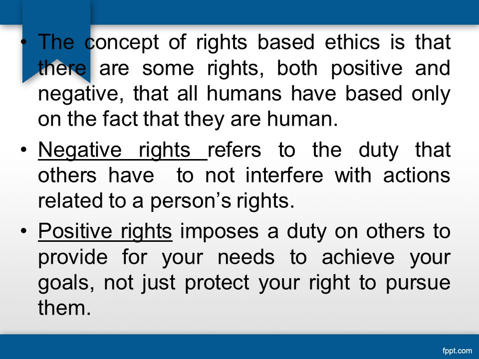 The concept of rights based ethics is that there are some rights, both positive and negative, that all humans have based only on the fact that they are human.
