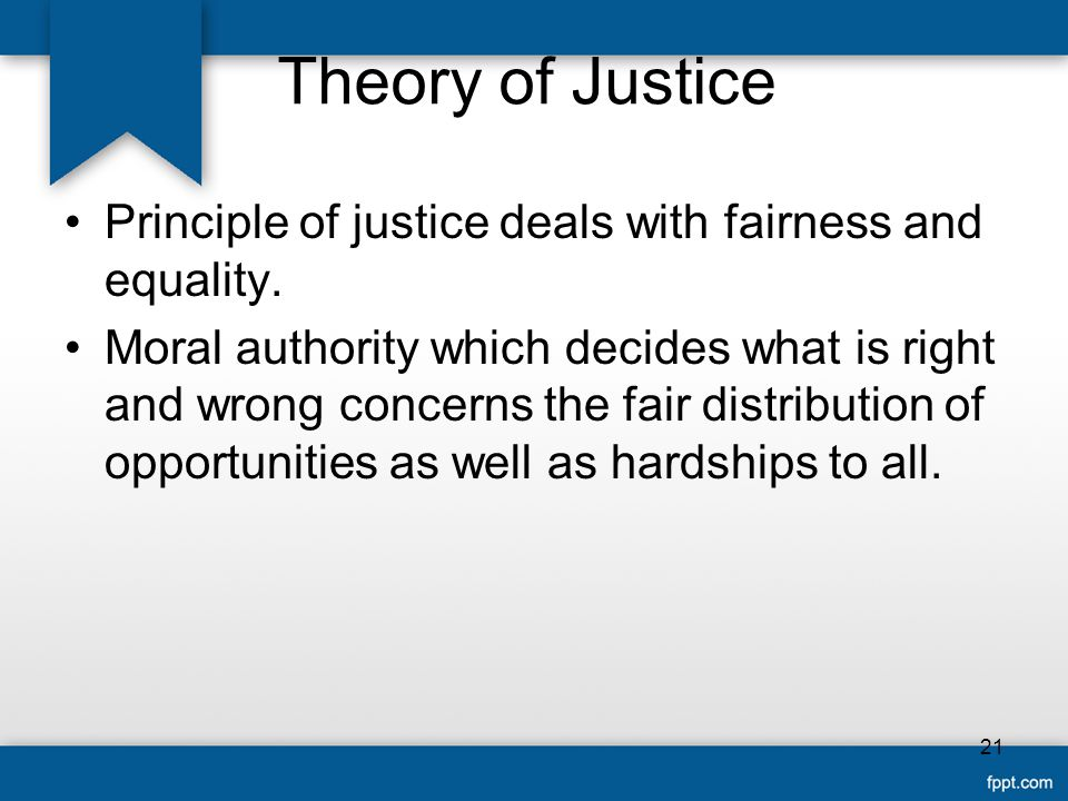 Theory of Justice Principle of justice deals with fairness and equality.