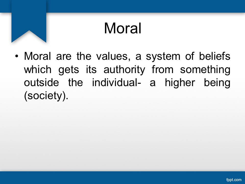 Moral Moral are the values, a system of beliefs which gets its authority from something outside the individual- a higher being (society).