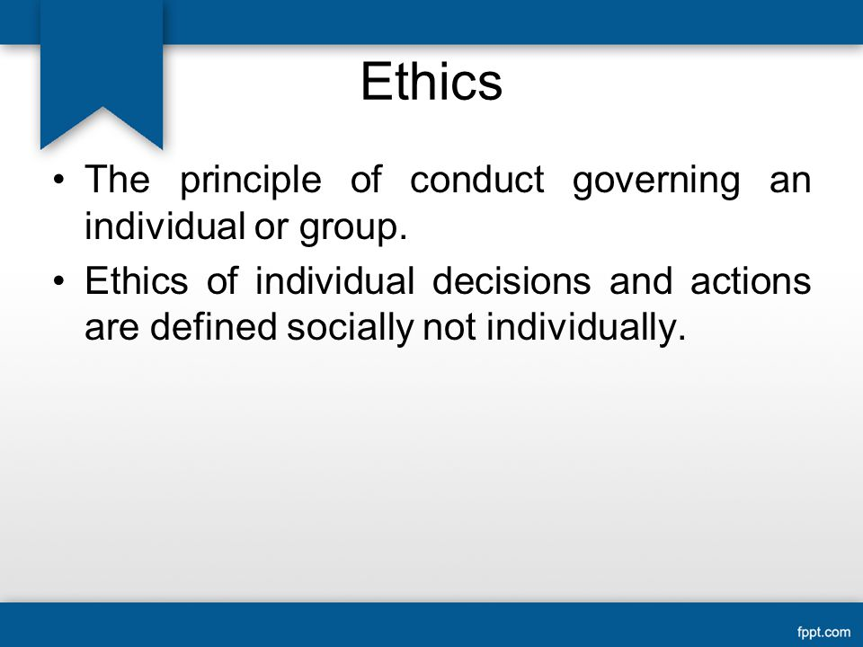 Ethics The principle of conduct governing an individual or group.
