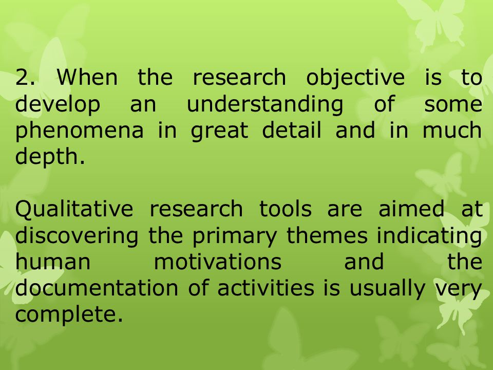 2. When the research objective is to develop an understanding of some phenomena in great detail and in much depth.