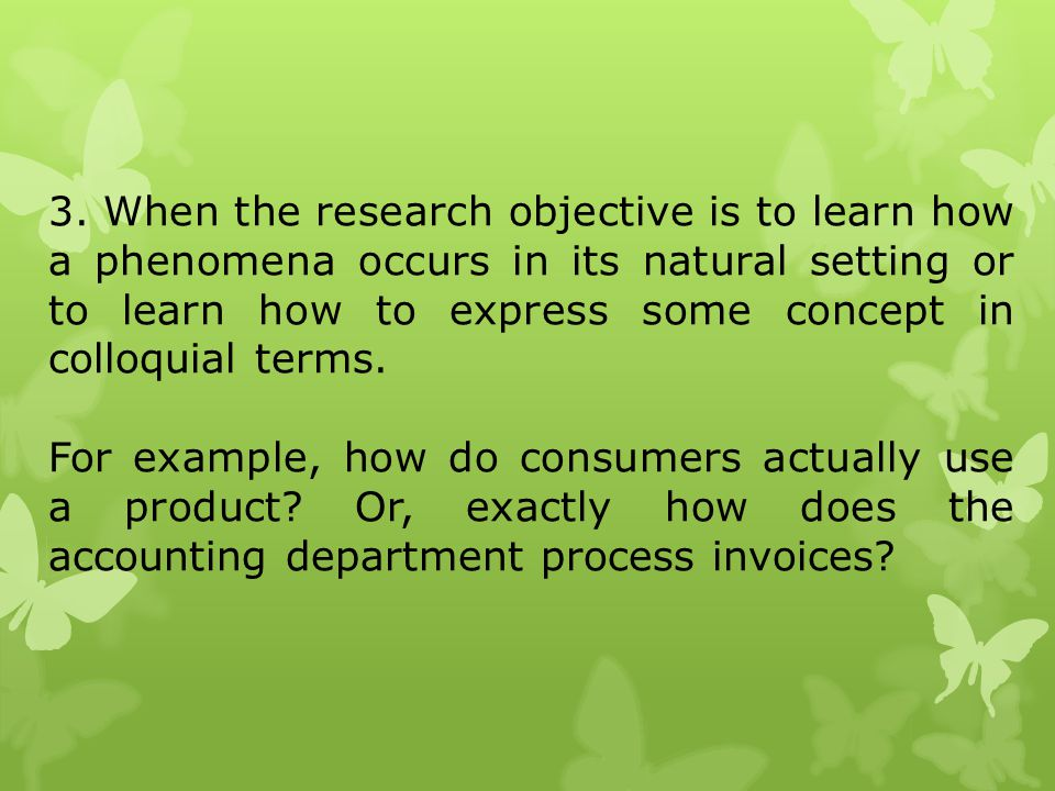 3. When the research objective is to learn how a phenomena occurs in its natural setting or to learn how to express some concept in colloquial terms.