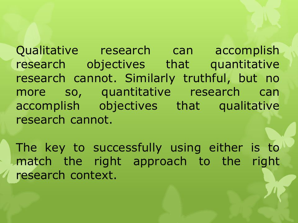 Qualitative research can accomplish research objectives that quantitative research cannot. Similarly truthful, but no more so, quantitative research can accomplish objectives that qualitative research cannot.