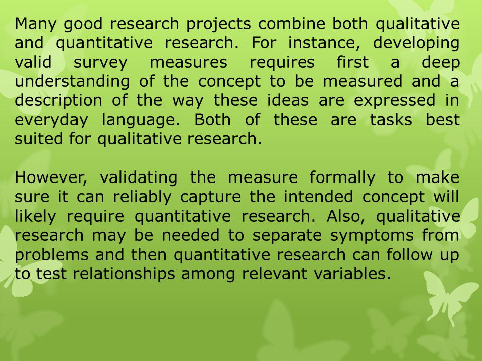 Many good research projects combine both qualitative and quantitative research. For instance, developing valid survey measures requires first a deep understanding of the concept to be measured and a description of the way these ideas are expressed in everyday language. Both of these are tasks best suited for qualitative research.