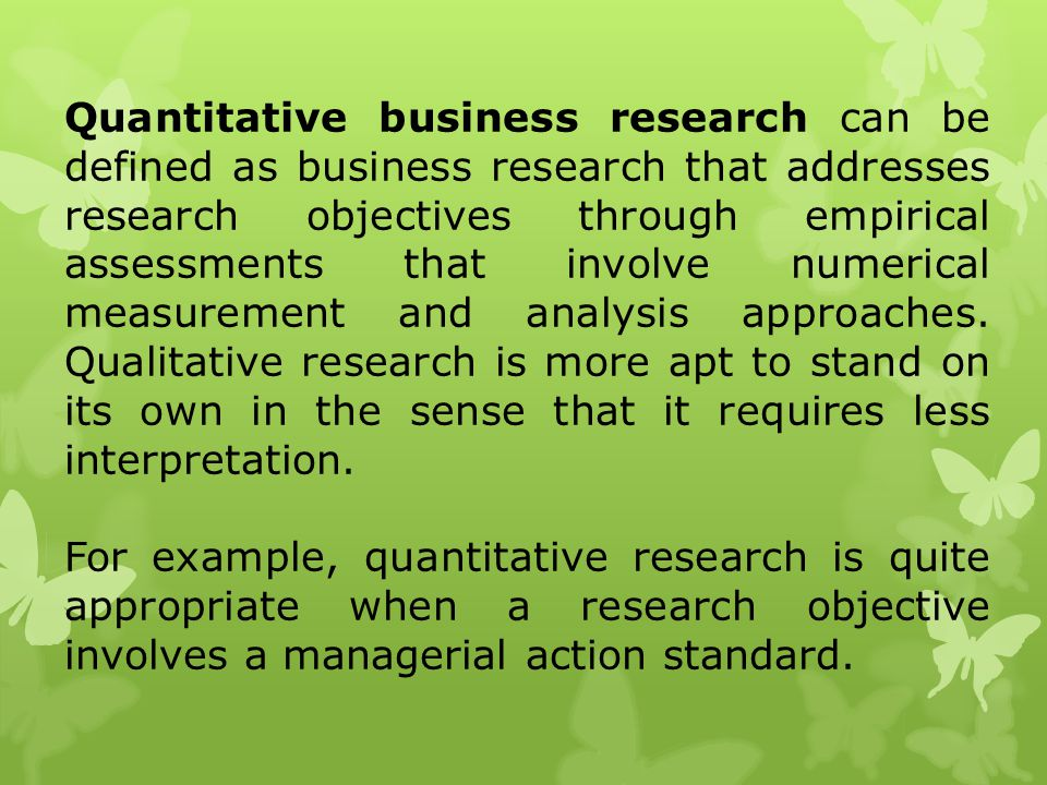 Quantitative business research can be defined as business research that addresses research objectives through empirical assessments that involve numerical measurement and analysis approaches. Qualitative research is more apt to stand on its own in the sense that it requires less interpretation.