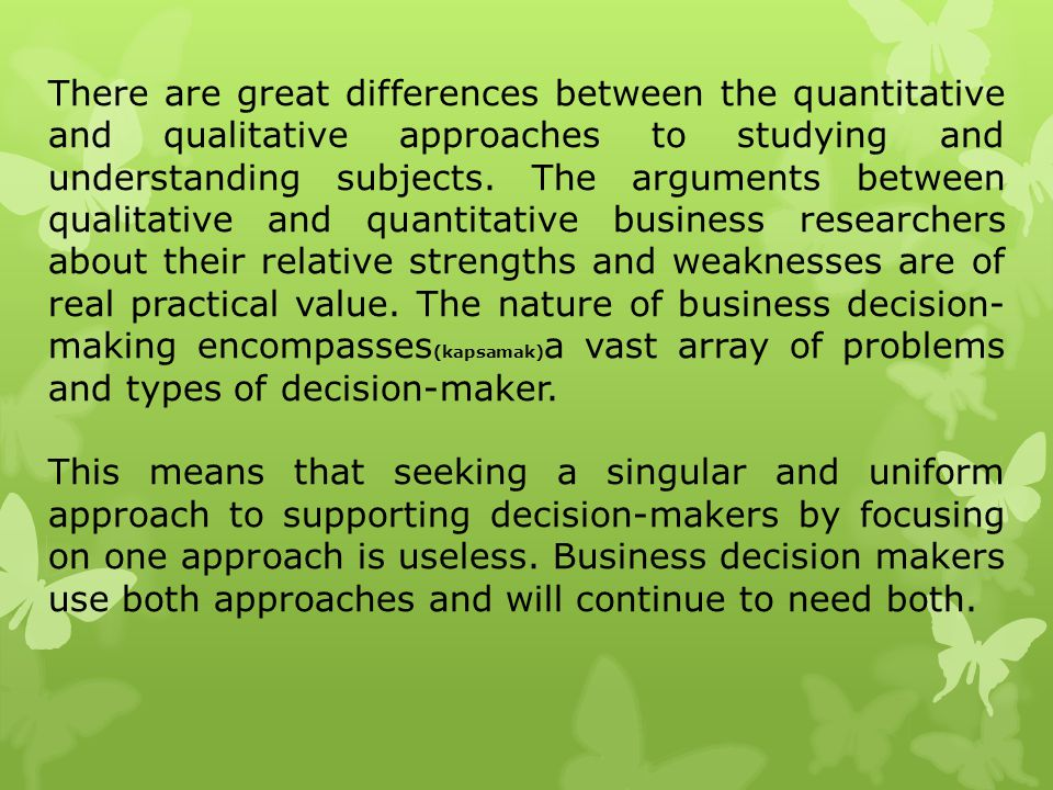 There are great differences between the quantitative and qualitative approaches to studying and understanding subjects. The arguments between qualitative and quantitative business researchers about their relative strengths and weaknesses are of real practical value. The nature of business decision-making encompasses(kapsamak)a vast array of problems and types of decision-maker.