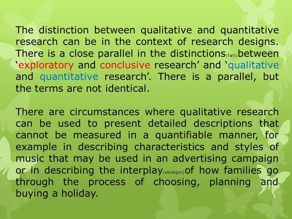 The distinction between qualitative and quantitative research can be in the context of research designs. There is a close parallel in the distinctions(fark)between 'exploratory and conclusive research' and 'qualitative and quantitative research'. There is a parallel, but the terms are not identical.
