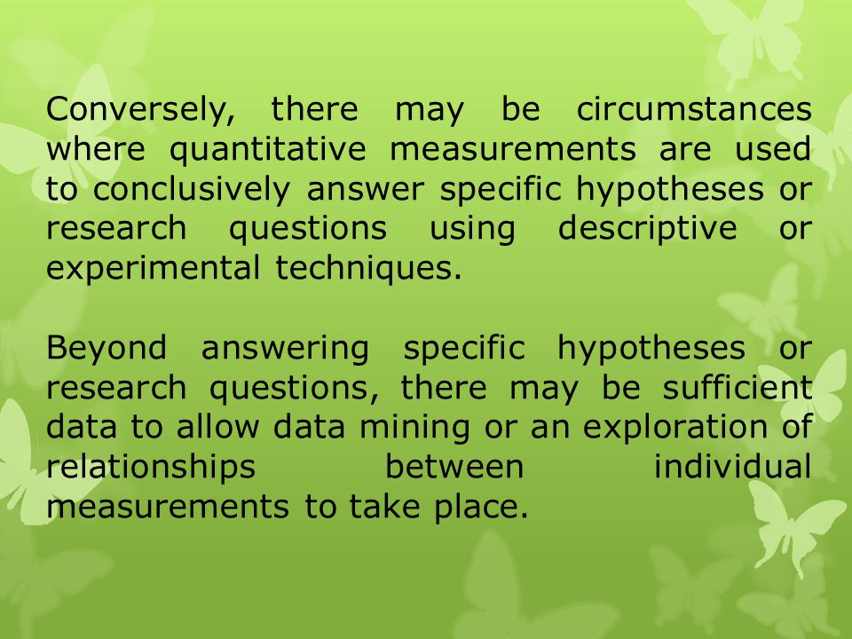 Conversely, there may be circumstances where quantitative measurements are used to conclusively answer specific hypotheses or research questions using descriptive or experimental techniques.