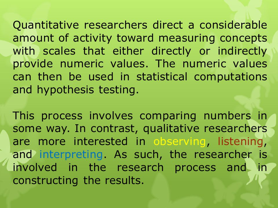 Quantitative researchers direct a considerable amount of activity toward measuring concepts with scales that either directly or indirectly provide numeric values. The numeric values can then be used in statistical computations and hypothesis testing.