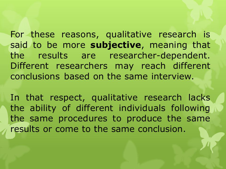 For these reasons, qualitative research is said to be more subjective, meaning that the results are researcher-dependent. Different researchers may reach different conclusions based on the same interview.