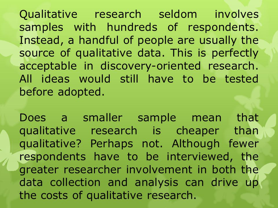 Qualitative research seldom involves samples with hundreds of respondents. Instead, a handful of people are usually the source of qualitative data. This is perfectly acceptable in discovery-oriented research. All ideas would still have to be tested before adopted.