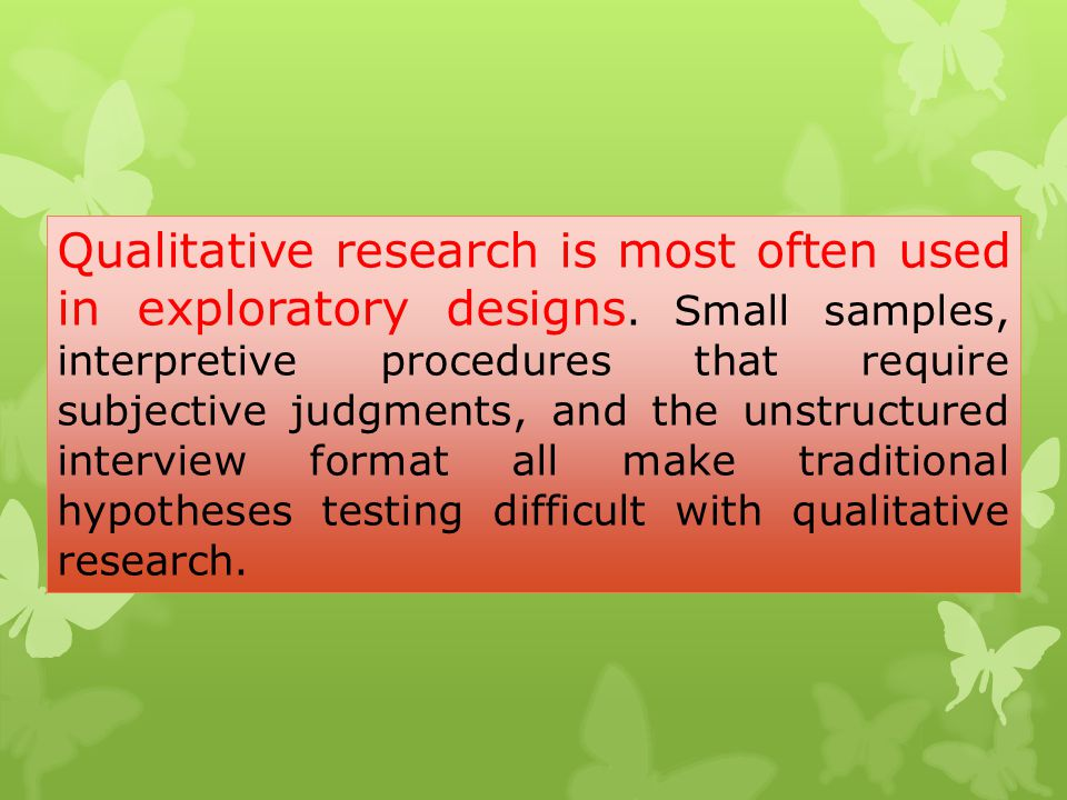 Qualitative research is most often used in exploratory designs