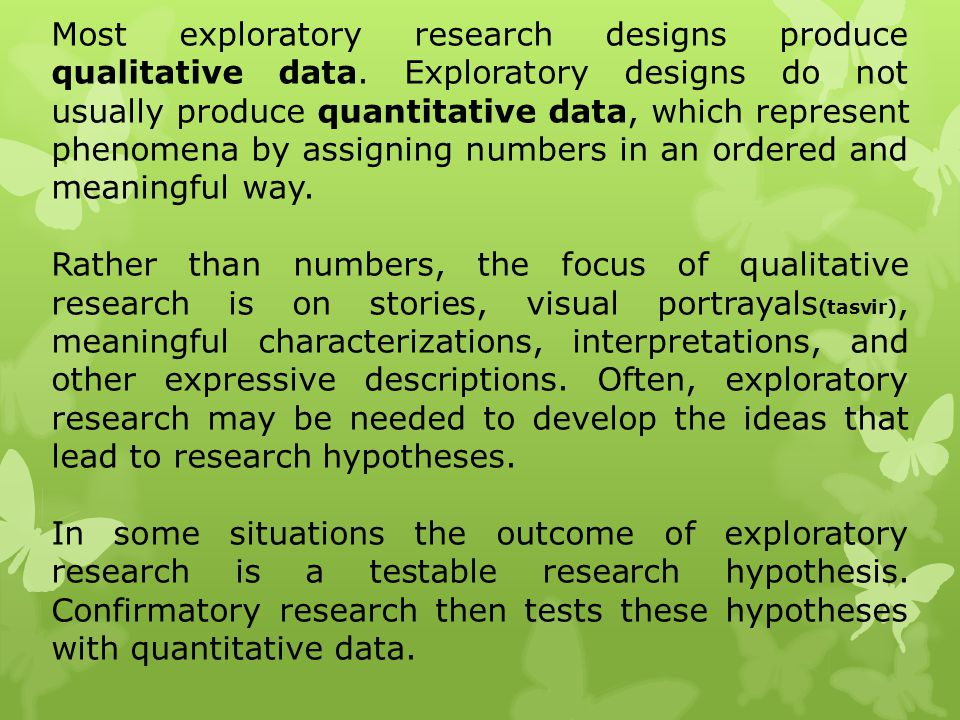 Most exploratory research designs produce qualitative data