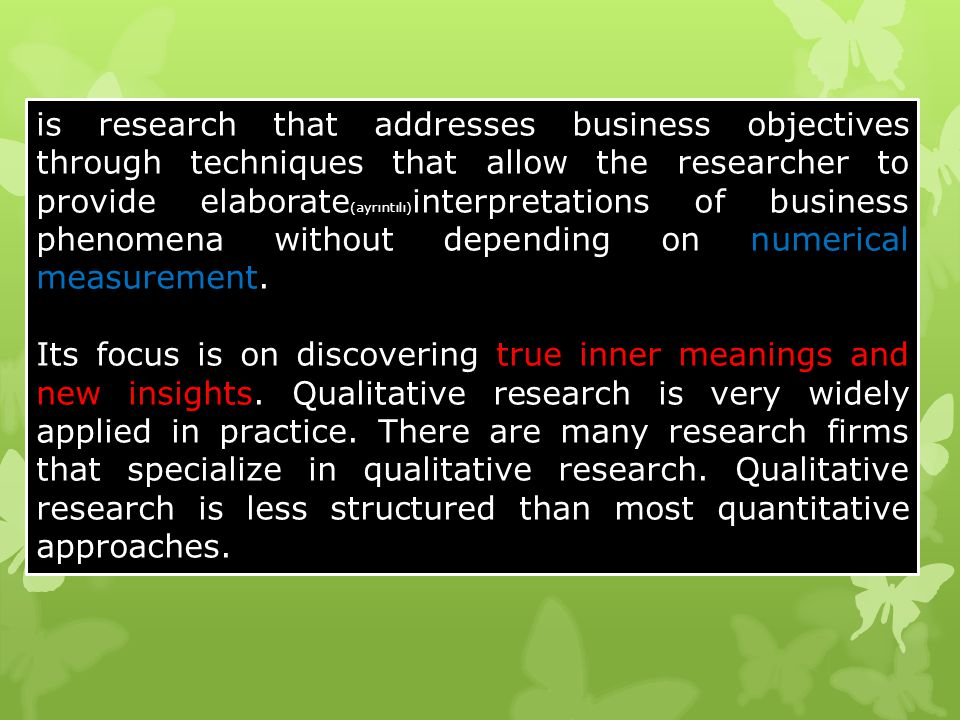 is research that addresses business objectives through techniques that allow the researcher to provide elaborate(ayrıntılı)interpretations of business phenomena without depending on numerical measurement.