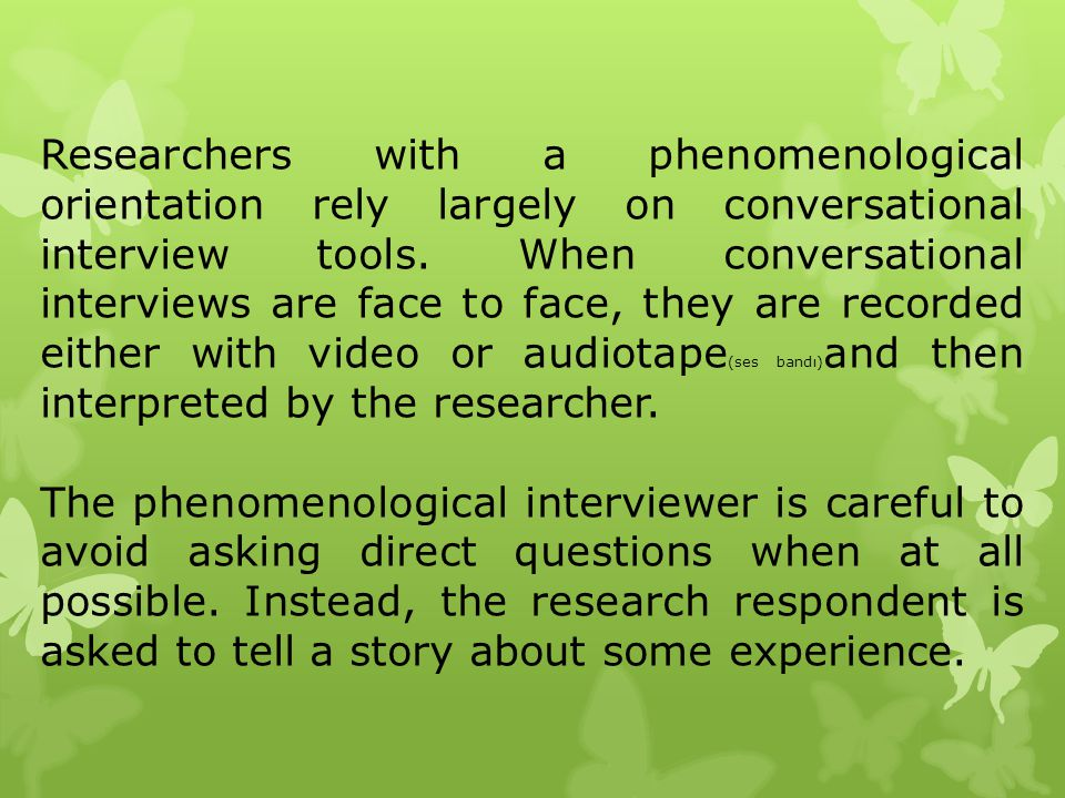 Researchers with a phenomenological orientation rely largely on conversational interview tools. When conversational interviews are face to face, they are recorded either with video or audiotape(ses bandı)and then interpreted by the researcher.