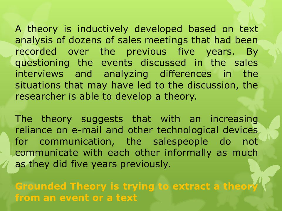 A theory is inductively developed based on text analysis of dozens of sales meetings that had been recorded over the previous five years. By questioning the events discussed in the sales interviews and analyzing differences in the situations that may have led to the discussion, the researcher is able to develop a theory.