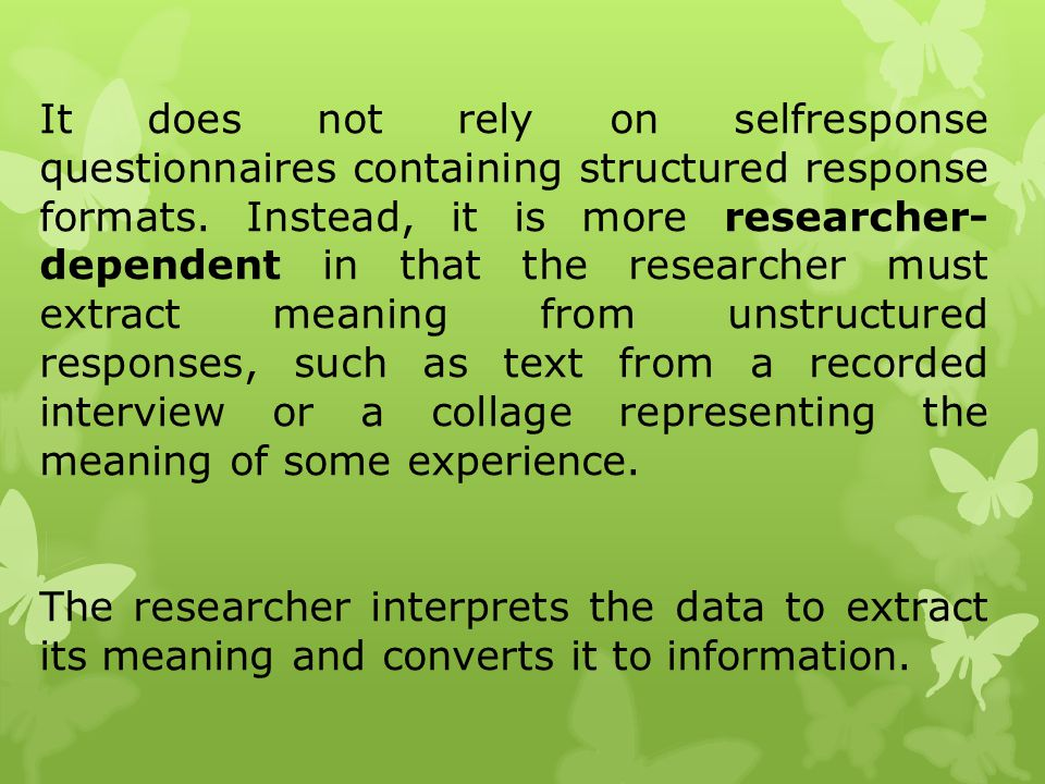 It does not rely on selfresponse questionnaires containing structured response formats. Instead, it is more researcher-dependent in that the researcher must extract meaning from unstructured responses, such as text from a recorded interview or a collage representing the meaning of some experience.