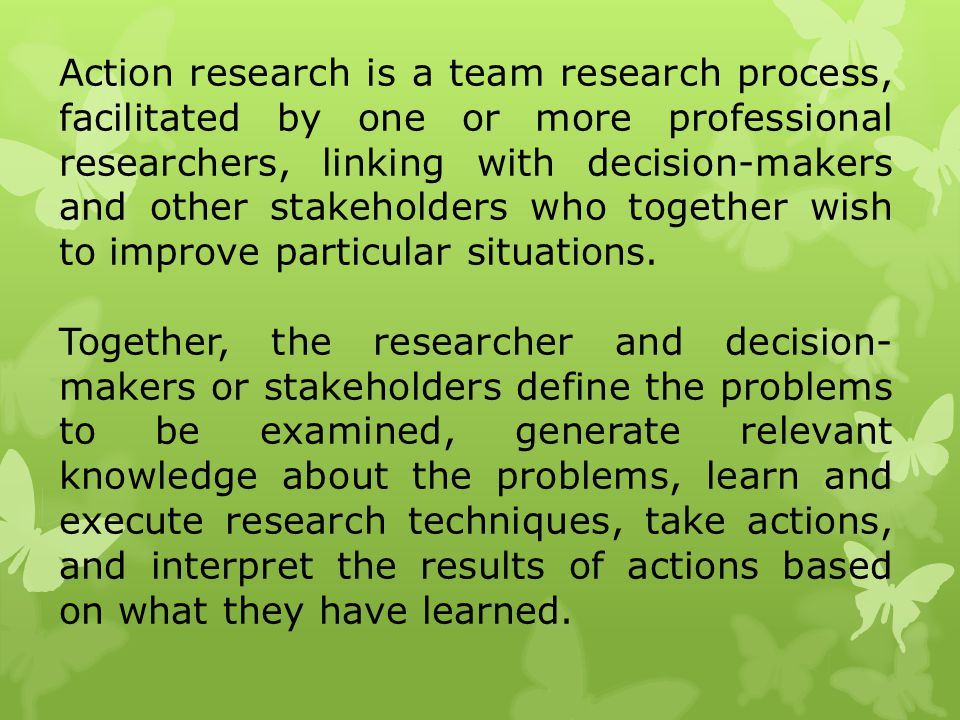 Action research is a team research process, facilitated by one or more professional researchers, linking with decision-makers and other stakeholders who together wish to improve particular situations.