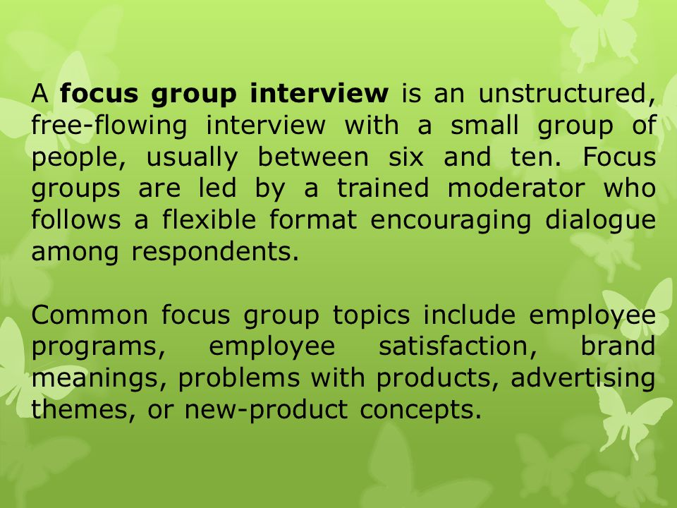 A focus group interview is an unstructured, free-flowing interview with a small group of people, usually between six and ten. Focus groups are led by a trained moderator who follows a flexible format encouraging dialogue among respondents.
