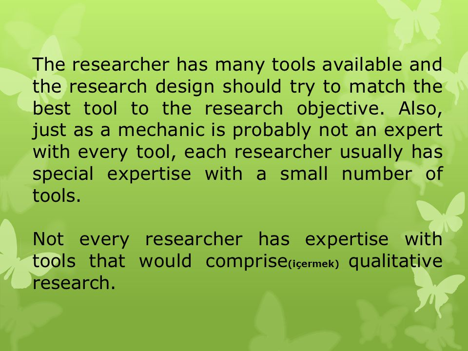 The researcher has many tools available and the research design should try to match the best tool to the research objective. Also, just as a mechanic is probably not an expert with every tool, each researcher usually has special expertise with a small number of tools.