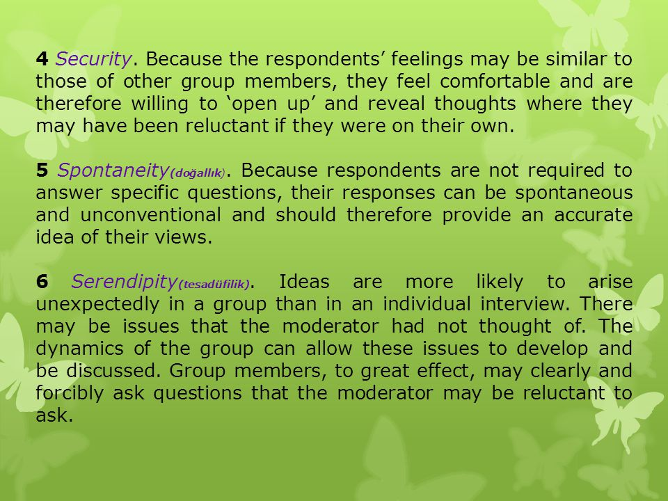 4 Security. Because the respondents' feelings may be similar to those of other group members, they feel comfortable and are therefore willing to 'open up' and reveal thoughts where they may have been reluctant if they were on their own.