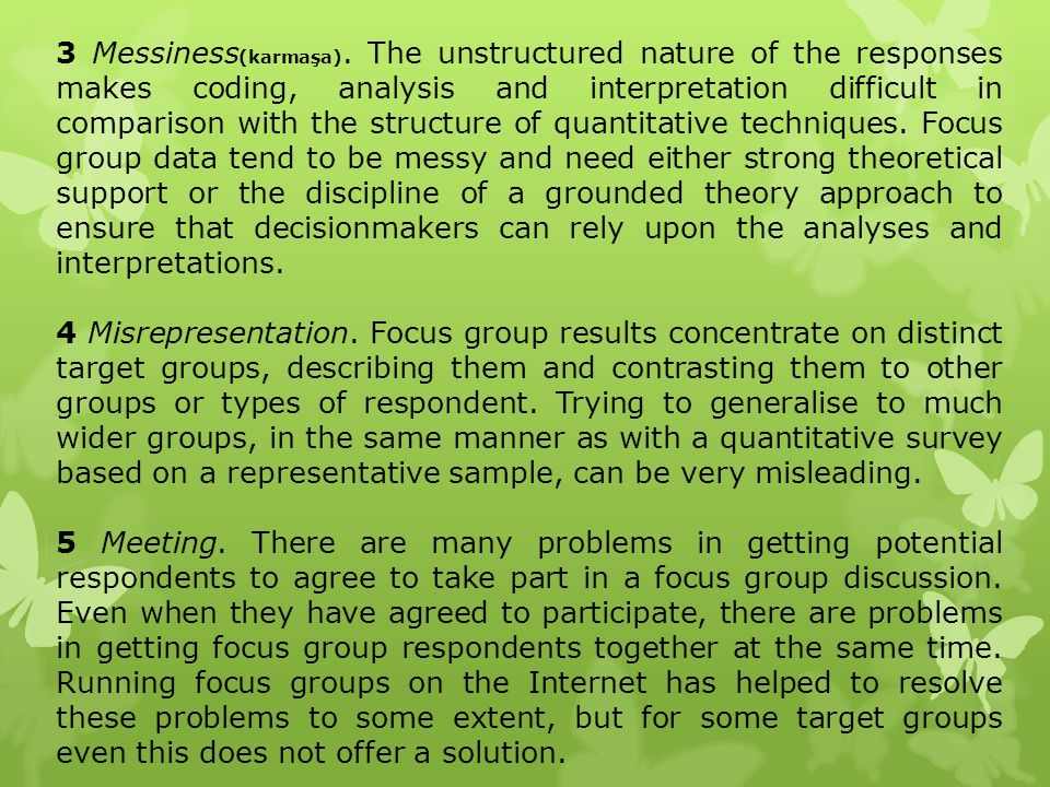 3 Messiness(karmaşa). The unstructured nature of the responses makes coding, analysis and interpretation difficult in comparison with the structure of quantitative techniques. Focus group data tend to be messy and need either strong theoretical support or the discipline of a grounded theory approach to ensure that decisionmakers can rely upon the analyses and interpretations.
