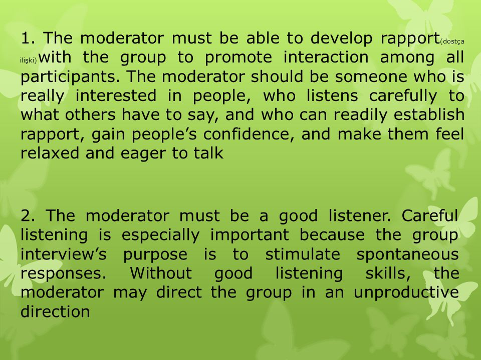 1. The moderator must be able to develop rapport(dostça ilişki)with the group to promote interaction among all participants. The moderator should be someone who is really interested in people, who listens carefully to what others have to say, and who can readily establish rapport, gain people's confidence, and make them feel relaxed and eager to talk