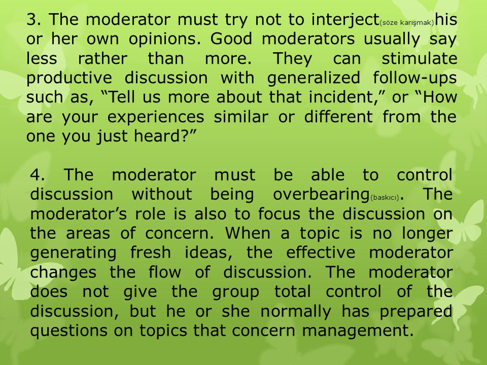 3. The moderator must try not to interject(söze karışmak)his or her own opinions. Good moderators usually say less rather than more. They can stimulate productive discussion with generalized follow-ups such as, Tell us more about that incident, or How are your experiences similar or different from the one you just heard