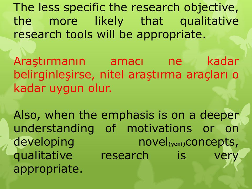 The less specific the research objective, the more likely that qualitative research tools will be appropriate.