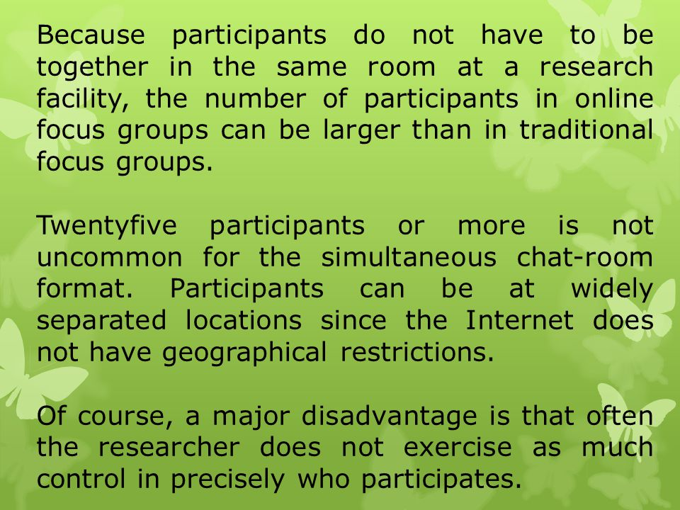 Because participants do not have to be together in the same room at a research facility, the number of participants in online focus groups can be larger than in traditional focus groups.