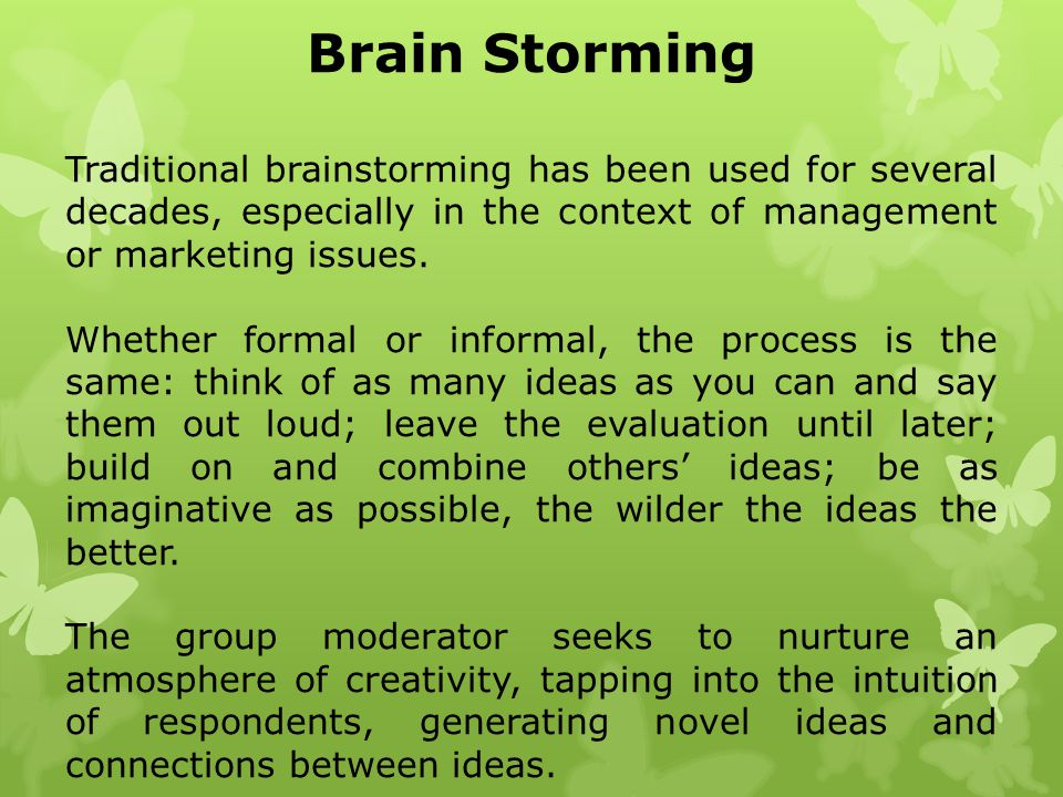 Brain Storming Traditional brainstorming has been used for several decades, especially in the context of management or marketing issues.
