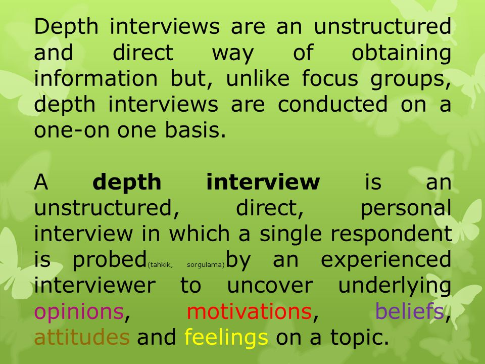 Depth interviews are an unstructured and direct way of obtaining information but, unlike focus groups, depth interviews are conducted on a one-on one basis.