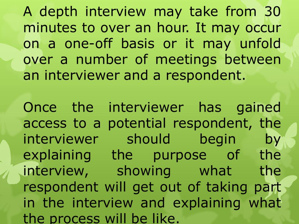 A depth interview may take from 30 minutes to over an hour