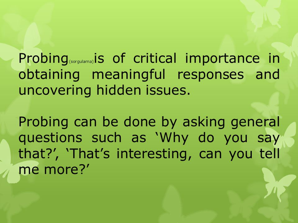 Probing(sorgulama)is of critical importance in obtaining meaningful responses and uncovering hidden issues.