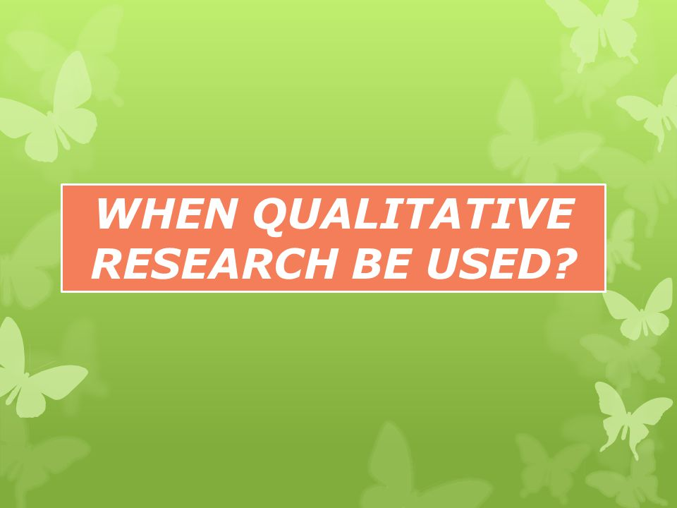 WHEN QUALITATIVE RESEARCH BE USED