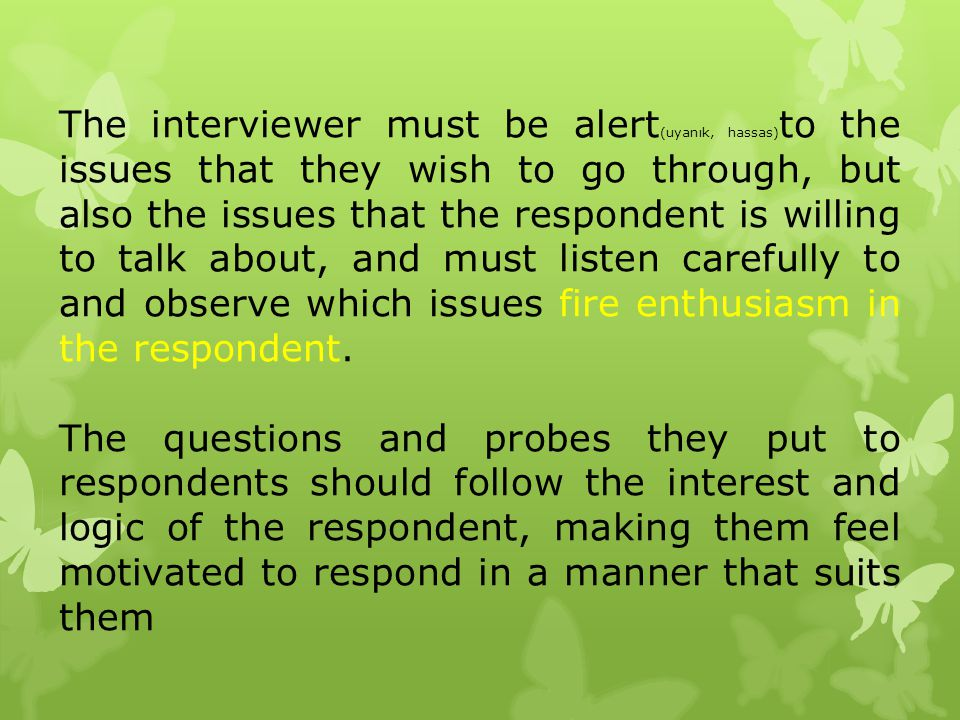 The interviewer must be alert(uyanık, hassas)to the issues that they wish to go through, but also the issues that the respondent is willing to talk about, and must listen carefully to and observe which issues fire enthusiasm in the respondent.
