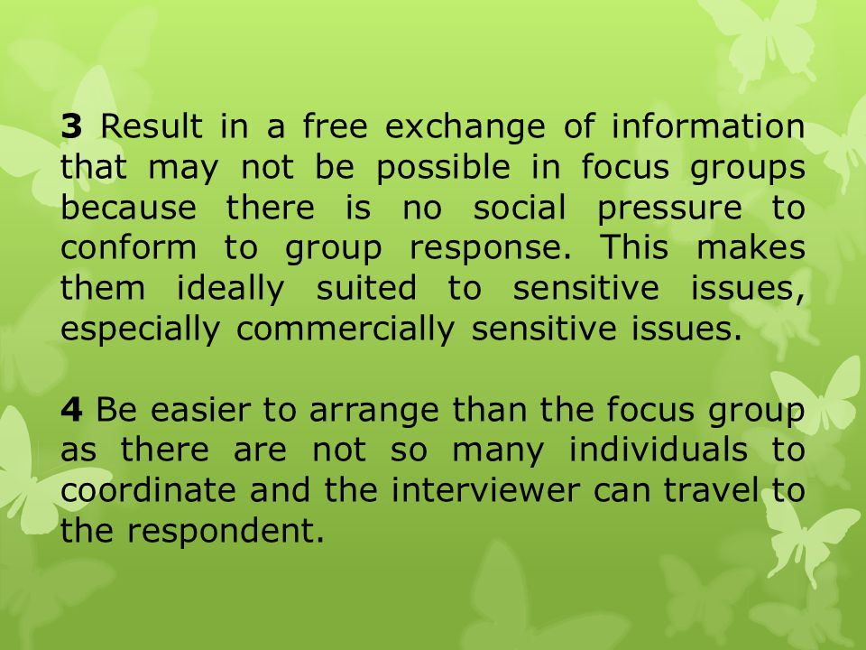 3 Result in a free exchange of information that may not be possible in focus groups because there is no social pressure to conform to group response. This makes them ideally suited to sensitive issues, especially commercially sensitive issues.