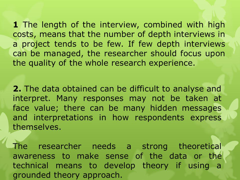 1 The length of the interview, combined with high costs, means that the number of depth interviews in a project tends to be few. If few depth interviews can be managed, the researcher should focus upon the quality of the whole research experience.