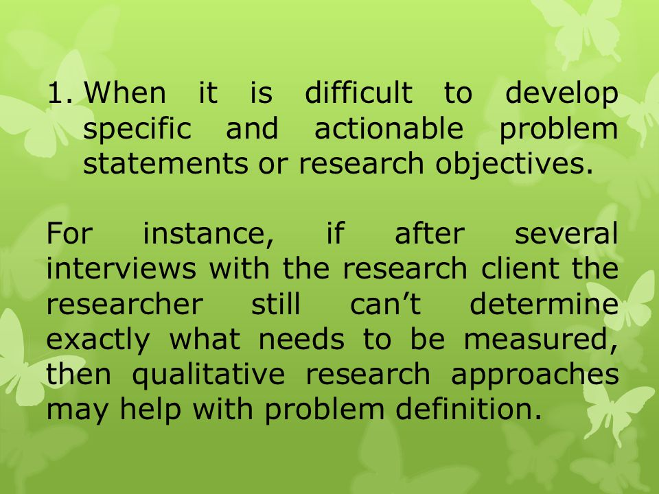When it is difficult to develop specific and actionable problem statements or research objectives.