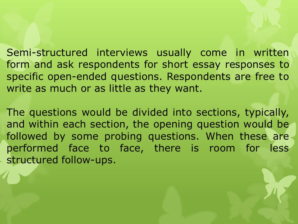 Semi-structured interviews usually come in written form and ask respondents for short essay responses to specific open-ended questions. Respondents are free to write as much or as little as they want.