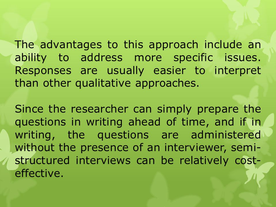 The advantages to this approach include an ability to address more specific issues. Responses are usually easier to interpret than other qualitative approaches.