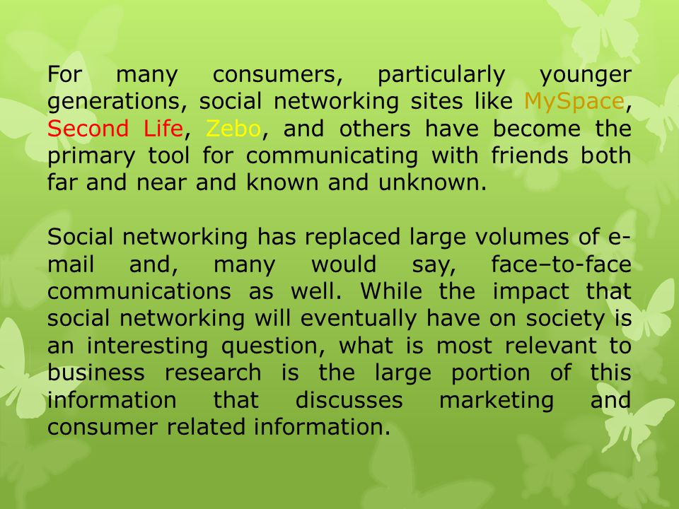For many consumers, particularly younger generations, social networking sites like MySpace, Second Life, Zebo, and others have become the primary tool for communicating with friends both far and near and known and unknown.