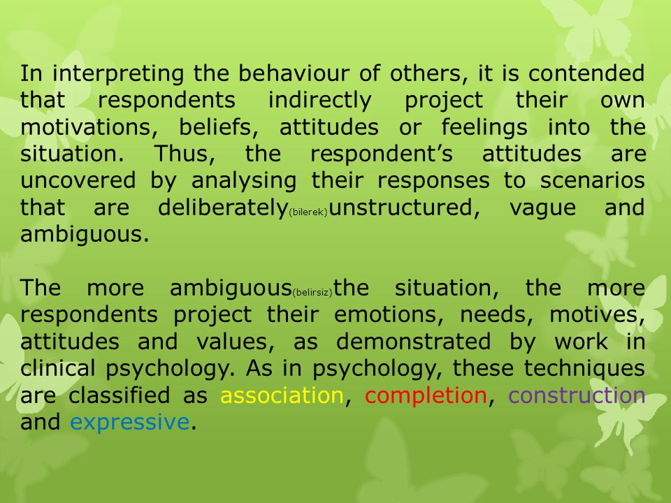 In interpreting the behaviour of others, it is contended that respondents indirectly project their own motivations, beliefs, attitudes or feelings into the situation. Thus, the respondent's attitudes are uncovered by analysing their responses to scenarios that are deliberately(bilerek)unstructured, vague and ambiguous.